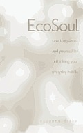 Ecosoul: Save the Planet and Yourself by Rethinking Your Everyday Habits