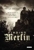 Finding Merlin: The Truth Behind the Legend of the Great Arthurian Mage