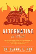 Alternative to What?: The True Story of a Principal's First Assignment at an Alternative Magnet School in the Nation's 2nd Largest School Di