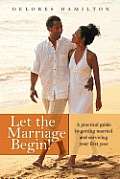 Let the Marriage Begin!: A Practical Guide to Getting Married and Surviving Your First Year