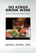Do Kings Drink Wine: Should Christians Drink Alcohol