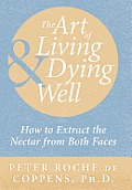 The Art of Living & Dying Well: How to Extract the Nectar from Both Faces