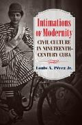 Intimations of Modernity: Civil Culture in Nineteenth-Century Cuba