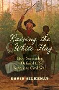 Raising the White Flag: How Surrender Defined the American Civil War