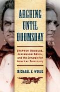 Arguing Until Doomsday: Stephen Douglas, Jefferson Davis, and the Struggle for American Democracy