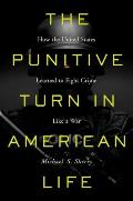 Punitive Turn in American Life How the United States Learned to Fight Crime Like a War