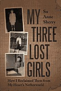 My Three Lost Girls: How I Reclaimed Them from My Heart's Netherworld
