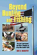Beyond Hunting and Fishing: The Last Experiences and Other Thoughts by a Guy Who Couldn't Quit