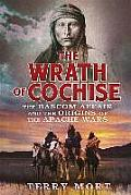 Wrath of Cochise The Blood Feud that Sparked the Apache Wars
