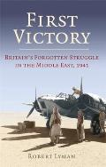 First Victory: 1941: Blood, Oil and Mastery in the Middle East, 1941