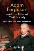Adam Ferguson and the Idea of Civil Society: Moral Science in the Scottish Enlightenment