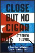 Close But No Cigar A True Story of Prison Life in Castros Cuba