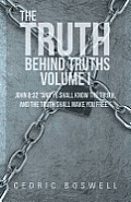 The Truth Behind Truths Volume I: John 8:32 and Ye Shall Know the Truth, and the Truth Shall Make You Free.