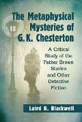 The Metaphysical Mysteries of G.K. Chesterton: A Critical Study of the Father Brown Stories and Other Detective Fiction