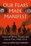 Our Fears Made Manifest: Essays on Terror, Trauma and Loss in Film, 1998-2019