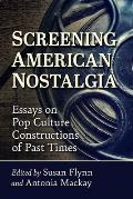 Screening American Nostalgia: Essays on Pop Culture Constructions of Past Times