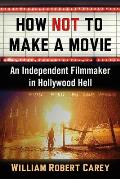 How Not to Make a Movie: An Independent Filmmaker in Hollywood Hell