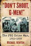 Don't Shoot, G-Men!: The FBI Crime War, 1933-1939
