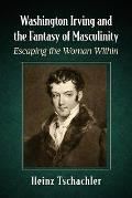 Washington Irving and the Fantasy of Masculinity: Escaping the Woman Within