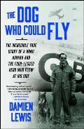 Dog Who Could Fly The Incredible True Story of a WWII Airman & the Four Legged Hero Who Flew at His Side