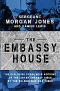Embassy House The Explosive Eyewitness Account of the Libyan Embassy Siege by the Soldier Who Was There