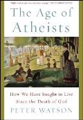 Age of Atheists How We Have Sought to Live Since the Death of God