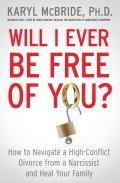 Will I Ever Be Free of You How to Navigate a High Conflict Divorce from a Narcissist & Heal Your Family