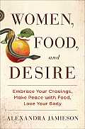 Women Food & Desire Embrace Your Cravings Make Peace with Food Love Your Body