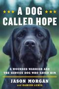Dog Called Hope A Wounded Warrior & the Service Dog Who Saved Him