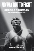 No Way but to Fight George Foreman & the Business of Boxing