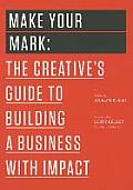Make Your Mark The Creatives Guide to Building a Business with Impact