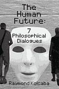 The Human Future: Seven Philosophical Dialogues