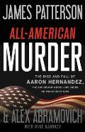 All American Murder The Rise & Fall of Aaron Hernandez the Superstar Whose Life Ended on Murderers Row