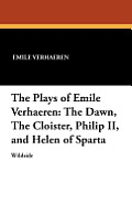 The Plays of Emile Verhaeren: The Dawn, the Cloister, Philip II, and Helen of Sparta