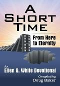 A Short Time: From Here to Eternity: An Ellen G. White Devotional