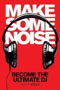 Make Some Noise: Become the Ultimate DJ [With DVD]