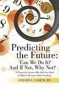 Predicting the Future: Can We Do It? And If Not, Why Not?: A Primer for Anyone Who Has Ever Had to Make a Decision about Anything