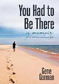You Had to Be There: A Memoir