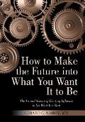 How to Make the Future into What You Want It to Be: The Art and Science of Exerting Influence to Get What You Want