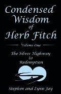Condensed Wisdom of Herb Fitch Volume One: The Silver Highway to Redemption