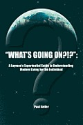 What's Going On?!?: A Layman's Experiential Guide to Understanding Modern Living for the Individual