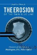 The Erosion of the Thin Blue Line: Memoirs of My Life As a Washington, D.C. Police Officer