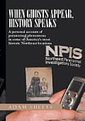When Ghosts Appear, History Speaks: A Personal Account of Paranormal Phenomena in Some of America's Most Historic Northeast Locations