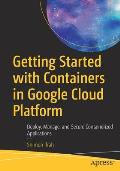 Getting Started with Containers in Google Cloud Platform: Deploy, Manage, and Secure Containerized Applications