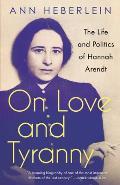 On Love & Tyranny The Life & Politics of Hannah Arendt