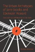 The Urban Archetypes of Jane Jacobs and Ebenezer Howard: Contradiction and Meaning in City Form