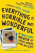 Everything Is Horrible & Wonderful A Tragicomic Memoir of Genius Heroin Love & Loss