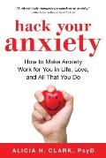 Hack Your Anxiety How to Make Anxiety Work for You in Life Love & All That You Do