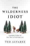 Wilderness Idiot Lessons from an Accidental Adventurer