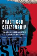 Practiced Citizenship: Women, Gender, and the State in Modern France